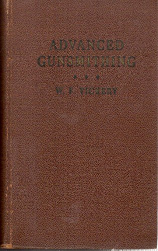 Advanced Gunsmithing: A Manual of Instruction in the Manufacture, Alteration and Repair of Firearms in-so-far as the Necessary Metal Work with Hand and Machine Tools Is Concerned With Chapters on the Boring, Rifling and Chambering of Barrels