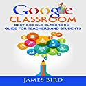Google Classroom: Best Google Classroom Guide for Teachers and Students Audiobook by James Bird Narrated by Alex Freeman