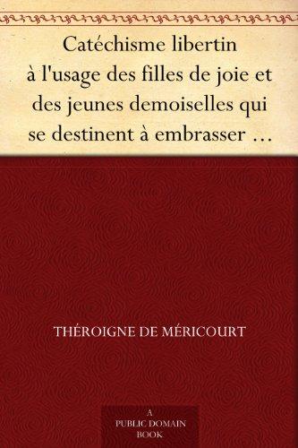Catéchisme libertin à l'usage des filles de joie et des jeunes demoiselles qui se destinent à embrasser cette profession (French Edition)