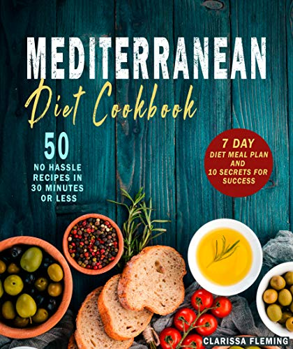 (Mediterranean Diet Cookbook: 50 No Hassle Recipes in 30 minutes or less (Includes 7 Day Diet Meal Plan and 10 Secrets for Success))