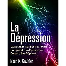 La Dépression (Version Française): Votre Guide Pratique Pour Mieux Comprendre la Depression et Cesser d'être Déprimé (French Edition)