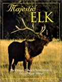 Majestic Elk : The Ultimate to North America's Greatest Game Animal, Voyageur Press Editors, 0896585417
