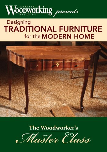 Designing Traditional Furniture for the Modern Home: The Woodworker's Master Class by Popular Woodworking Magazine