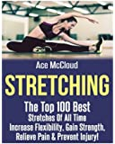 Stretching: The Top 100 Best Stretches Of All Time: Increase Flexibility, Gain Strength, Relieve Pain & Prevent Injury (Stretching Exercise Routines ... Strength and Injury Prevention Guide Book)