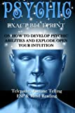 Psychic: EXACT BLUEPRINT on How to Develop Psychic Abilities and Explode Open Your Intuition - Telepathy, Fortune Telling, ESP & Mind Reading