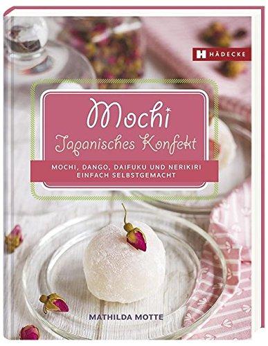 Mochi - Japanisches Konfekt: Mochi, Dango, Daifuku und Nerikiri einfach selbstgemacht