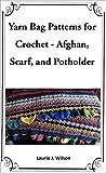 Yarn Bag Patterns for Crochet - Afghan, Scarf, and Potholder