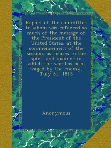 Download Report of the committee to whom was referred so much of the message of the President of the United States, at the commencement of the session, as ... has been waged by the enemy, July 31, 1813 ebook