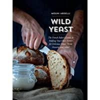 Wild Yeast: The French Baker's Guide to Making Your Own Starter for Delicious Bread, Pizza, Desserts, and More!