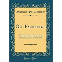 Oil Paintings: British, French, and American Examples Including Examples by Peale, Sully, Inness, Duveneck, Ziem, and Many Others; Also Works by Van Ruisdael and Other Early Artists and a Group of French Moderns (Classic Reprint)