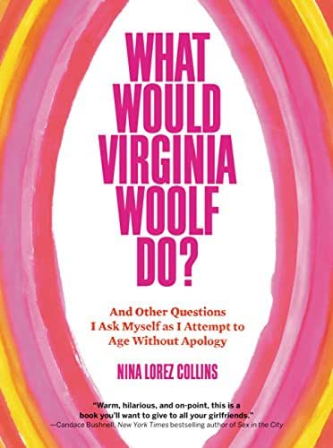What Would Virginia Woolf Do?: And Other Questions I Ask Myself as I Attempt to Age Without Apology