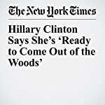Hillary Clinton Says She's 'Ready to Come Out of the Woods' | Eli Rosenberg