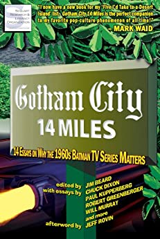 Gotham City 14 Miles: 14 Essays on Why the 1960s Batman TV Series Matters by [Beard, Jim, Callahan, Timothy, Dixon, Chuck, Greenberger, Robert, Kupperberg, Paul, Murray, Will, Sanderson, Peter, Hamersky, Michael D., Weiner, Robert G.]