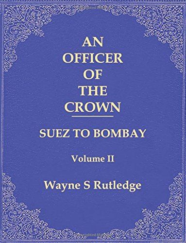An officer of the Crown volume II: Suez to Bombay (Volume 2)
