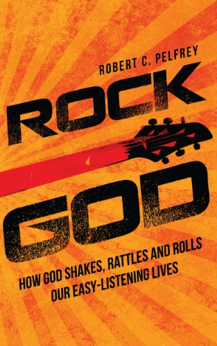 Rock God: How God Shakes, Rattles and Rolls Our Easy-Listening Lives (God Rattle)