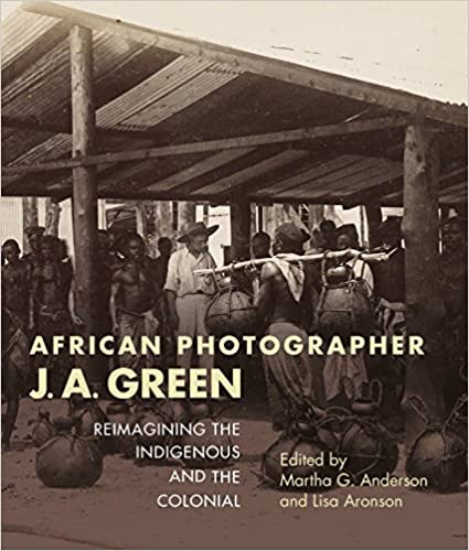 Book African Photographer J. A. Green: Reimagining the Indigenous and the Colonial African Expressive Cultures