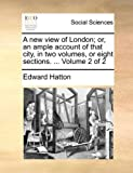 A New View of London; or, an Ample Account of That City, in Two Volumes, or Eight Sections Volume 2, Edward Hatton, 1170730493