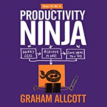 How to be a Productivity Ninja: Worry Less, Achieve More and Love What You Do Audiobook by Graham Allcott Narrated by Anthony Shuster
