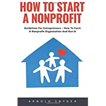 How To Start A Nonprofit: Guidelines For Entrepreneurs – How To Form A Nonprofit Organization And Run It!