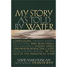 My Story As Told by Water: Confessions,Druidic Rants, Reflections, Bird-Watchings, Fish-Stalkings, Visions, Songs & Prayers Refracting Light, from Living Rivers, in the Age of the Industr