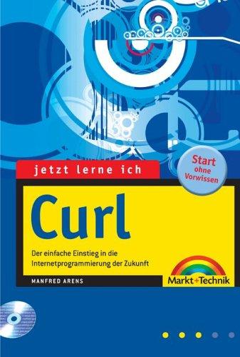 Jetzt lerne ich Curl Der einfache Einstieg in die Internetprogrammierung der Zukunft