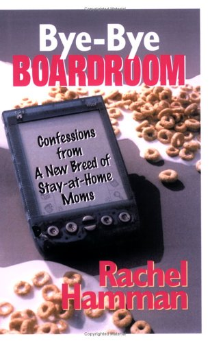 Bye-Bye Boardroom: Confessions from a New Breed of Stay-at-home Moms (Capital Ideas for Business & Personal Development)