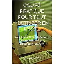 COURS PRATIQUE POUR TOUT MAITRISER EN EXCEL.: Tout savoir sur les fonctions, les tableaux et les graphiques en Excel. (French Edition)
