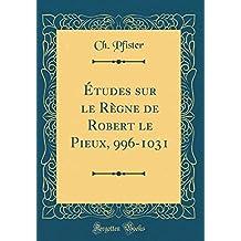 Études Sur Le Règne de Robert Le Pieux, 996-1031 (Classic Reprint)