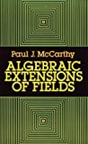 Algebraic Extensions of Fields, Paul J. McCarthy, 0486666514