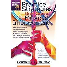 Practice Strategies That Cause Musical Improvements (Overcoming Musical Hurdles Book 1)