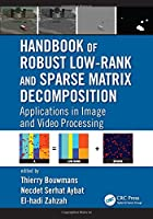 Handbook of Robust Low-Rank and Sparse Matrix Decomposition: Applications in Image and Video Processing Front Cover