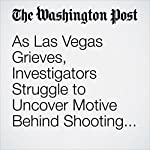 As Las Vegas Grieves, Investigators Struggle to Uncover Motive Behind Shooting Rampage | Tim Craig,Mark Berman,Matt Zapotosky