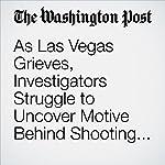 As Las Vegas Grieves, Investigators Struggle to Uncover Motive Behind Shooting Rampage | Tim Craig,Mark Berman,Matt Zapotosky