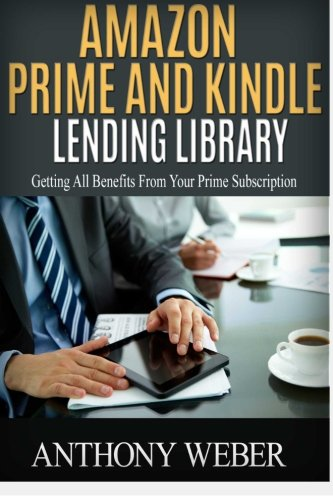 Amazon Prime and Kindle Lending Library: 3 in 1. How to Get All Benefits from Amazon Prime Subscription (Amazon Prime, web services, kindle unlimited, ... services, internet, digital media) (Volume 4)