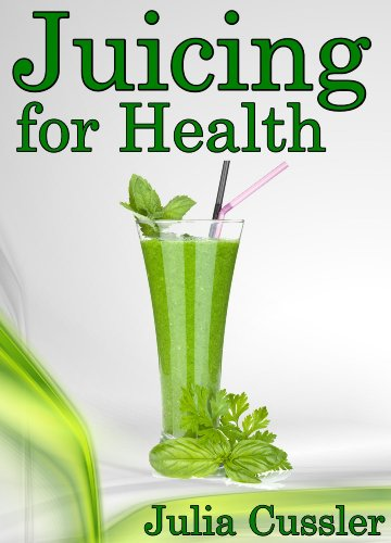 Juicing for Health! Green Juice and Smoothie Recipes for Weight Loss - Juicing Diet Plan for Cleanse and Detox (Diet Recipe Books – Healthy Cooking for Healthy Living Book 1) by Julia Cussler
