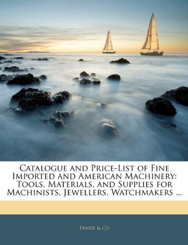 Download Catalogue and Price-List of Fine Imported and American Machinery: Tools, Materials, and Supplies for Machinists, Jewellers, Watchmakers ... PDF ePub book