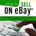How to Sell on eBay: Get Started Making Money on eBay and Create a Second Income from Home (Earn Money from Your Home, Book 1) | Richard Lowe Jr