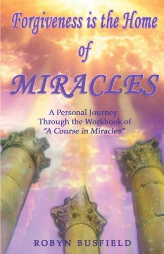 "Forgiveness is the Home of Miracles: A Personal Journey through the Workbook of ""A Course in Miracles"""