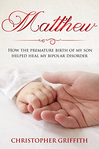 Book: Matthew - How the premature birth of my son helped heal my bipolar disorder by Christopher Griffith