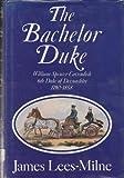 The Bachelor Duke: A Life of William Spencer Cavendish 6th Duke of Devonshire, 1790-1858