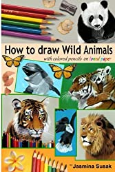 How to Draw Wild Animals with Colored Pencils on Toned Paper: Step-by-Step Drawing Tutorials, Learn How To Draw Realistic Tigers, Lion, Panda, Butterfly, Leopard, Bald Eagle, Dolphin, Squirrel