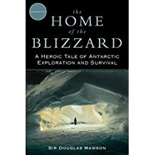 The Home of the Blizzard: A Heroic Tale of Antarctic Exploration and Survival