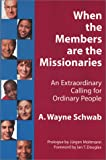 When the Members Are the Missionaries : An Extraordinary Calling for Ordinary People, Schwab, A. Wayne, 0971755205