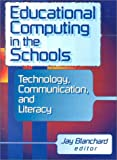 Educational Computing in the Schools : Technology, Communication and Literacy, Blanchard, Jay S., 0789008149