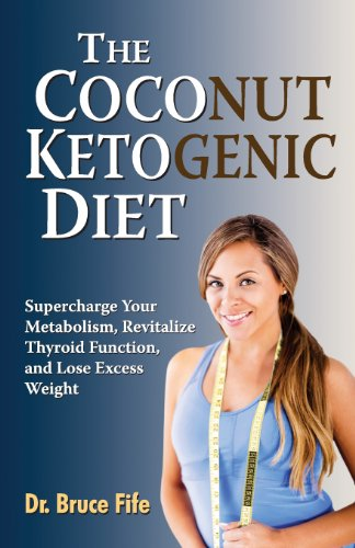 The Coconut Ketogenic Diet: Supercharge Your Metabolism, Revitalize Thyroid Function, and Lose Excess - Fife Coconut Oil Miracle Bruce