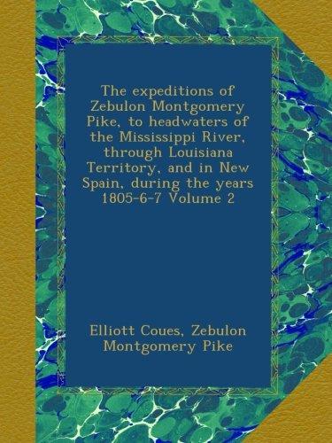 The expeditions of Zebulon Montgomery Pike, to headwaters of the Mississippi River, through Louisiana Territory, and in New Spain, during the years 1805-6-7 Volume 2 pdf epub