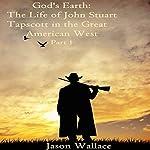God's Earth: The Life of John Stuart Tapscott in the Great American West, Part 1   Jason Wallace