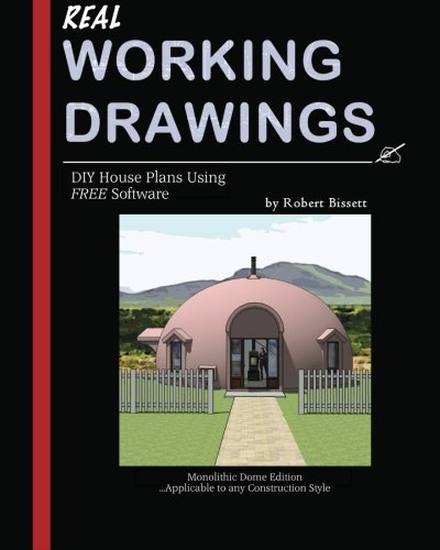 Real Working Drawings: DIY House Plans using Free Software, Monolithic Dome Edition (Building A Dome Home)