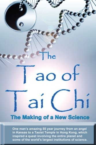 The Tao of Tai Chi: The Making of a New Science: One man's amazing 55 year journey from an angel in Kansas to a Taoist T