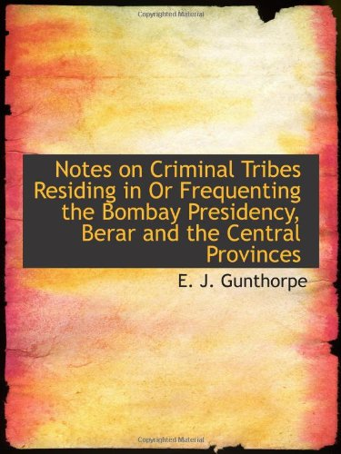 Read Online Notes on Criminal Tribes Residing in Or Frequenting the Bombay Presidency, Berar and the Central Pro PDF